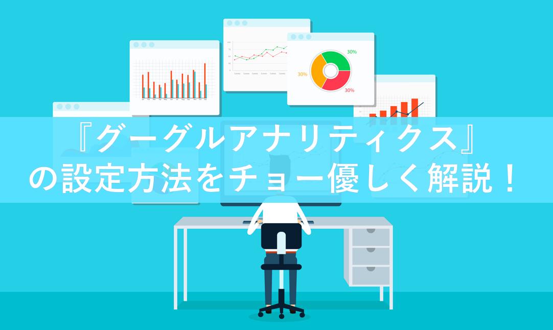 グーグルアナリティクスの『設定方法』をチョー優しく解説!
